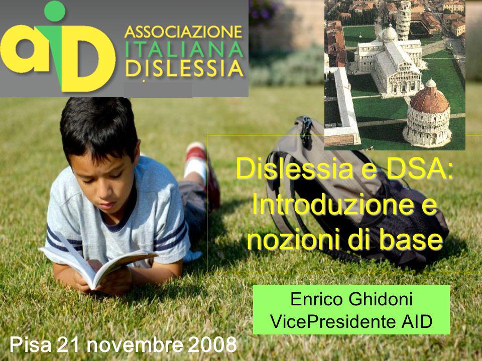 Dislessia e DSA: Introduzione e nozioni di base Pisa 21 novembre 2008 Enrico Ghidoni VicePresidente AID