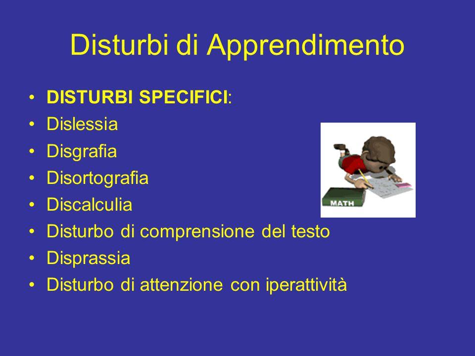 Disturbi di Apprendimento DISTURBI SPECIFICI: Dislessia Disgrafia Disortografia Discalculia Disturbo di comprensione del testo Disprassia Disturbo di