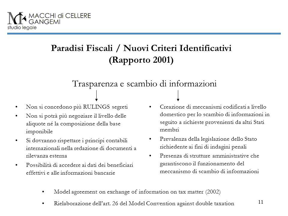 11 Paradisi Fiscali / Nuovi Criteri Identificativi (Rapporto 2001) Trasparenza e scambio di informazioni Non si concedono più RULINGS segreti Non si potrà più negoziare il livello delle aliquote né la composizione della base imponibile Si dovranno rispettare i principi contabili internazionali nella redazione di documenti a rilevanza esterna Possibilità di accedere ai dati dei beneficiari effettivi e alle informazioni bancarie Creazione di meccanismi codificati a livello domestico per lo scambio di informazioni in seguito a richieste provenienti da altri Stati membri Prevalenza della legislazione dello Stato richiedente ai fini di indagini penali Presenza di strutture amministrative che garantiscono il funzionamento del meccanismo di scambio di informazioni Model agreement on exchange of information on tax matter (2002) Rielaborazione dell'art.