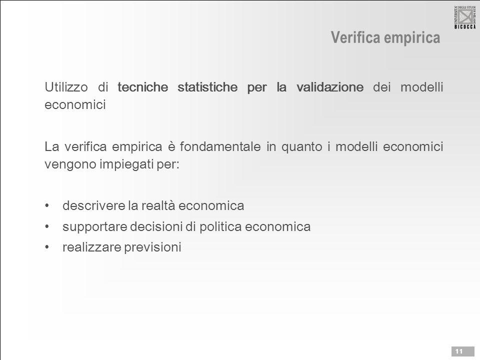 Verifica empirica Utilizzo di tecniche statistiche per la validazione dei modelli economici La verifica empirica è fondamentale in quanto i modelli economici vengono impiegati per: descrivere la realtà economica supportare decisioni di politica economica realizzare previsioni 11