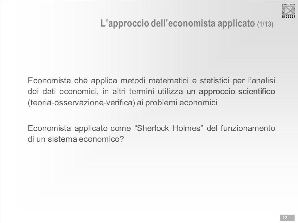 L'approccio dell'economista applicato (1/13) Economista che applica metodi matematici e statistici per l'analisi dei dati economici, in altri termini utilizza un approccio scientifico (teoria-osservazione-verifica) ai problemi economici Economista applicato come Sherlock Holmes del funzionamento di un sistema economico.