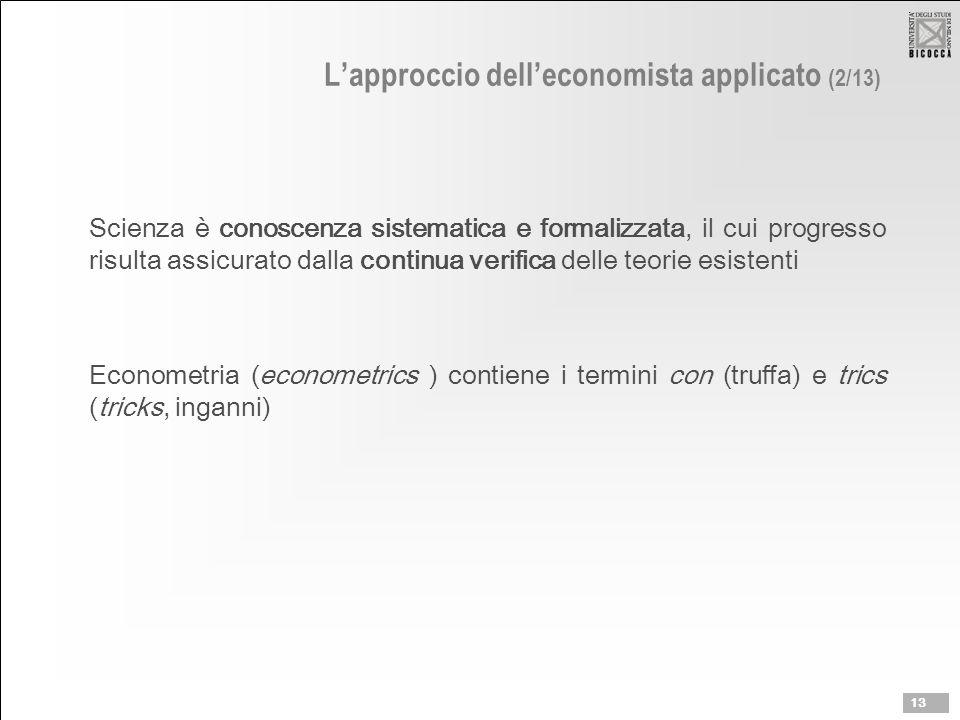 L'approccio dell'economista applicato (2/13) Scienza è conoscenza sistematica e formalizzata, il cui progresso risulta assicurato dalla continua verifica delle teorie esistenti Econometria (econometrics ) contiene i termini con (truffa) e trics (tricks, inganni) 13
