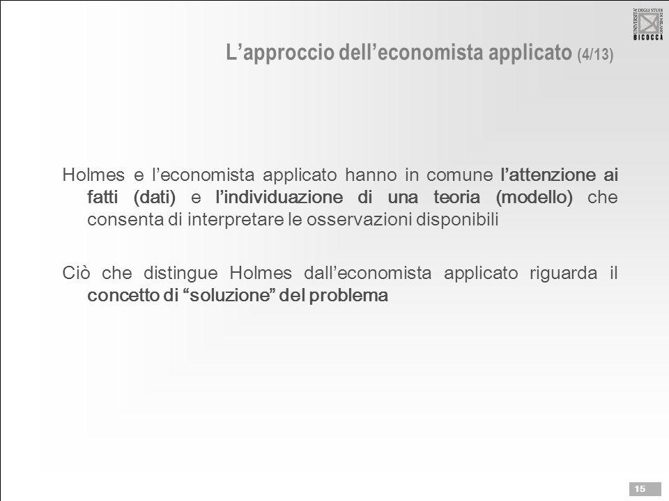 L'approccio dell'economista applicato (4/13) Holmes e l'economista applicato hanno in comune l'attenzione ai fatti (dati) e l'individuazione di una teoria (modello) che consenta di interpretare le osservazioni disponibili Ciò che distingue Holmes dall'economista applicato riguarda il concetto di soluzione del problema 15