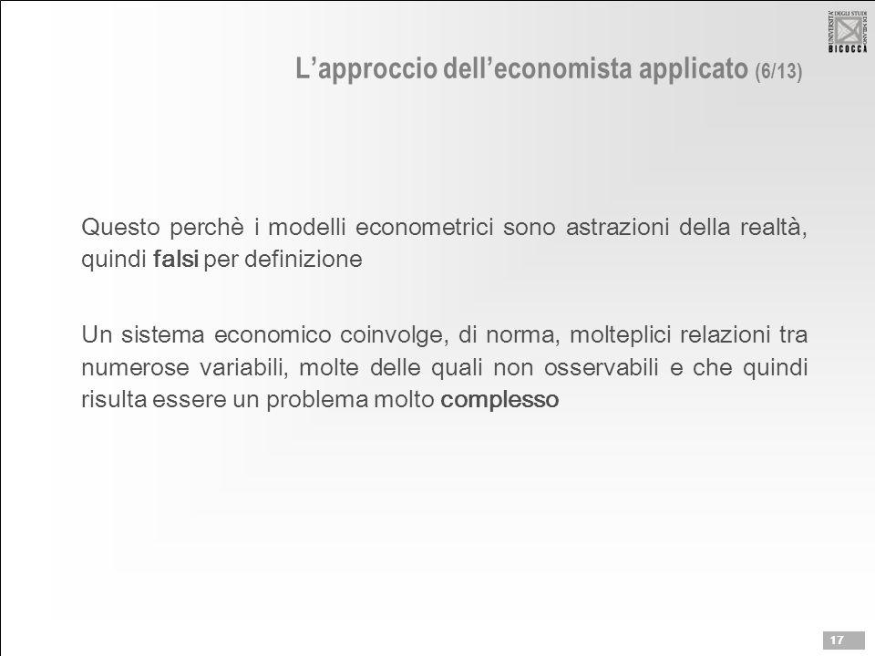 L'approccio dell'economista applicato (6/13) Questo perchè i modelli econometrici sono astrazioni della realtà, quindi falsi per definizione Un sistema economico coinvolge, di norma, molteplici relazioni tra numerose variabili, molte delle quali non osservabili e che quindi risulta essere un problema molto complesso 17