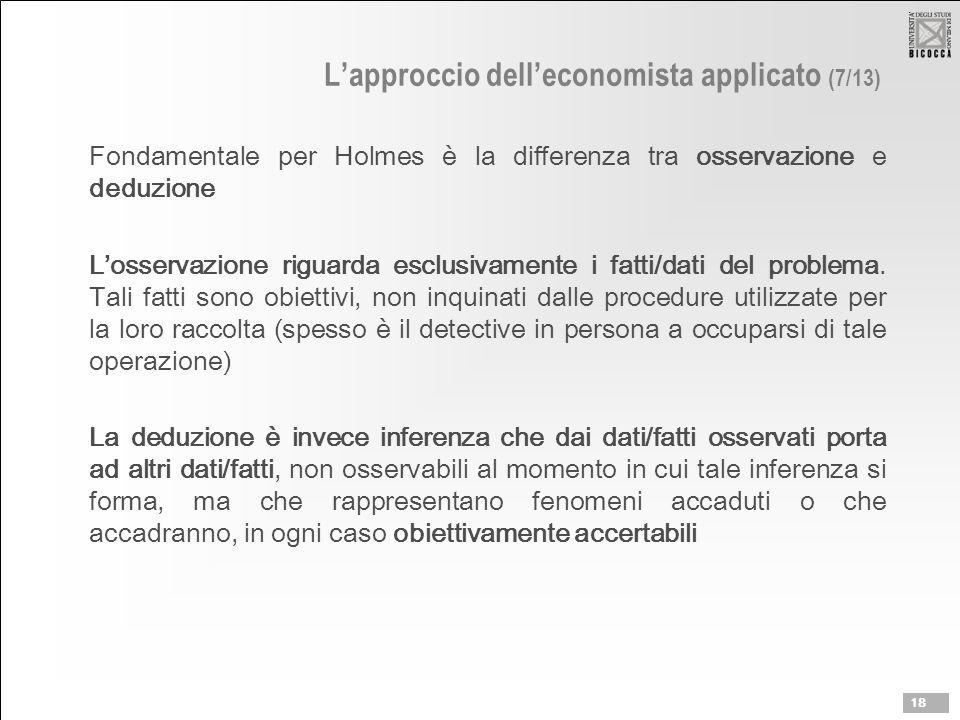 L'approccio dell'economista applicato (7/13) Fondamentale per Holmes è la differenza tra osservazione e deduzione L'osservazione riguarda esclusivamente i fatti/dati del problema.
