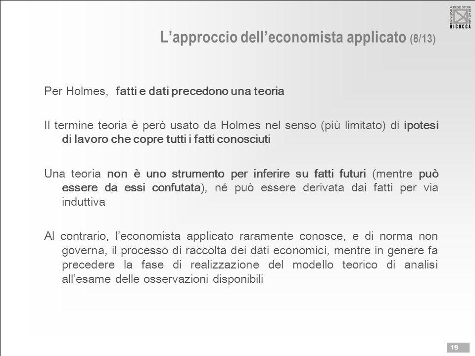 L'approccio dell'economista applicato (8/13) Per Holmes, fatti e dati precedono una teoria Il termine teoria è però usato da Holmes nel senso (più lim
