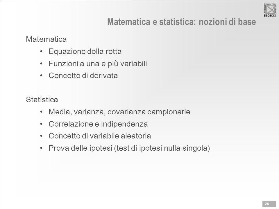 Matematica e statistica: nozioni di base Matematica Equazione della retta Funzioni a una e più variabili Concetto di derivata Statistica Media, varianza, covarianza campionarie Correlazione e indipendenza Concetto di variabile aleatoria Prova delle ipotesi (test di ipotesi nulla singola) 25