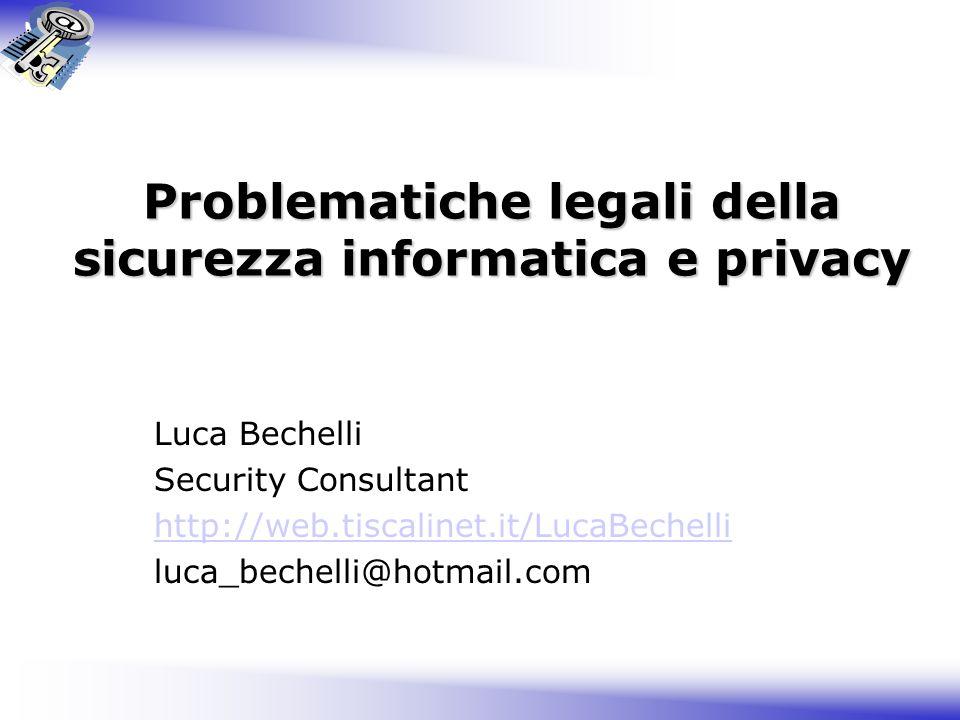 Problematiche legali della sicurezza informatica e privacy Luca Bechelli Security Consultant http://web.tiscalinet.it/LucaBechelli luca_bechelli@hotmail.com