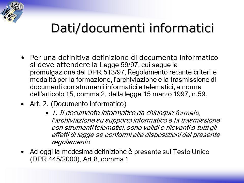 Dati/documenti informatici Per una definitiva definizione di documento informatico si deve attendere la Legge 59/97, cui segue la promulgazione del DPR 513/97, Regolamento recante criteri e modalità per la formazione, l archiviazione e la trasmissione di documenti con strumenti informatici e telematici, a norma dell articolo 15, comma 2, della legge 15 marzo 1997, n.59.