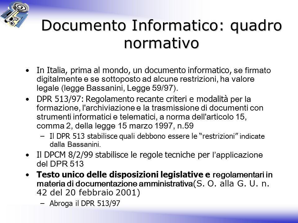 Documento Informatico: quadro normativo In Italia, prima al mondo, un documento informatico, se firmato digitalmente e se sottoposto ad alcune restrizioni, ha valore legale (legge Bassanini, Legge 59/97).