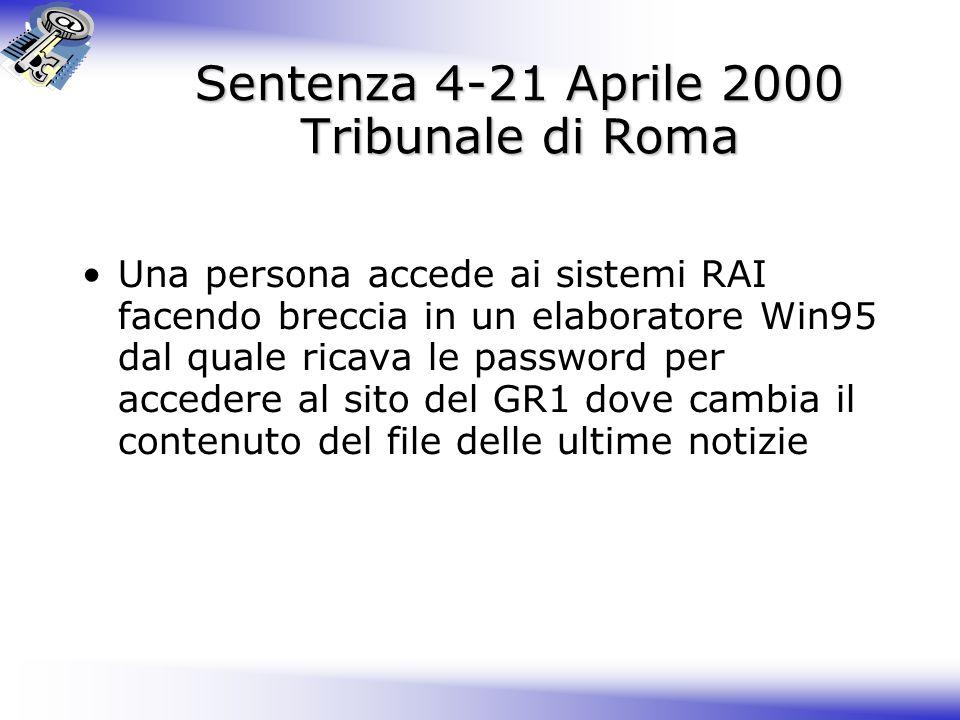 Sentenza 4-21 Aprile 2000 Tribunale di Roma Una persona accede ai sistemi RAI facendo breccia in un elaboratore Win95 dal quale ricava le password per accedere al sito del GR1 dove cambia il contenuto del file delle ultime notizie