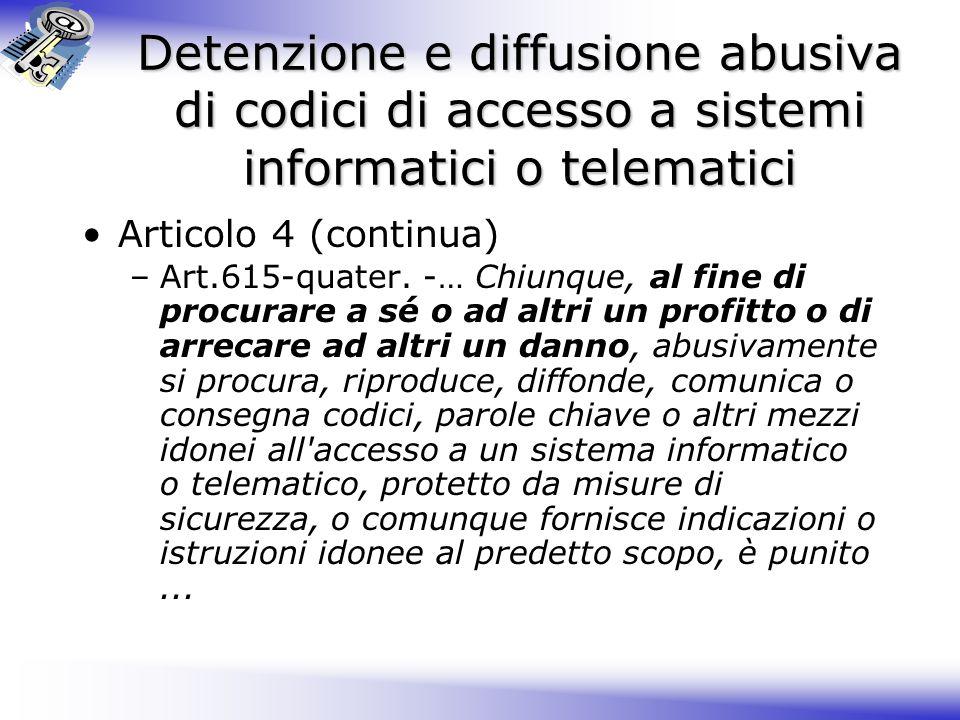 Detenzione e diffusione abusiva di codici di accesso a sistemi informatici o telematici Articolo 4 (continua) –Art.615-quater.