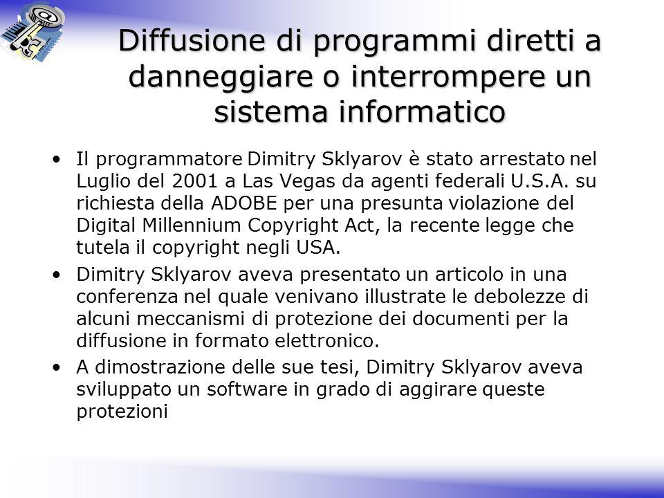 Diffusione di programmi diretti a danneggiare o interrompere un sistema informatico Il programmatore Dimitry Sklyarov è stato arrestato nel Luglio del 2001 a Las Vegas da agenti federali U.S.A.