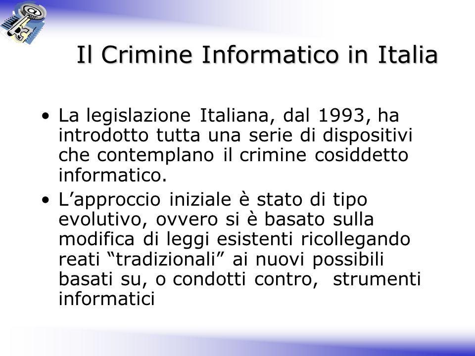 Il Crimine Informatico in Italia La legislazione Italiana, dal 1993, ha introdotto tutta una serie di dispositivi che contemplano il crimine cosiddetto informatico.