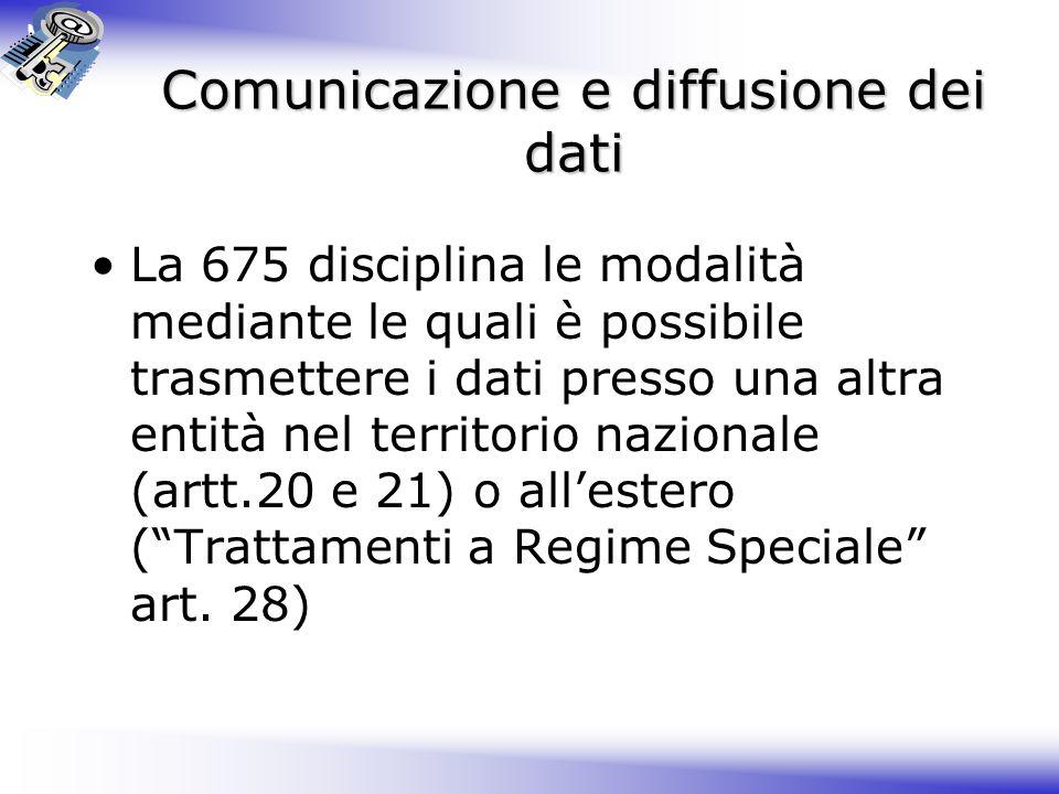 Comunicazione e diffusione dei dati La 675 disciplina le modalità mediante le quali è possibile trasmettere i dati presso una altra entità nel territorio nazionale (artt.20 e 21) o all'estero ( Trattamenti a Regime Speciale art.