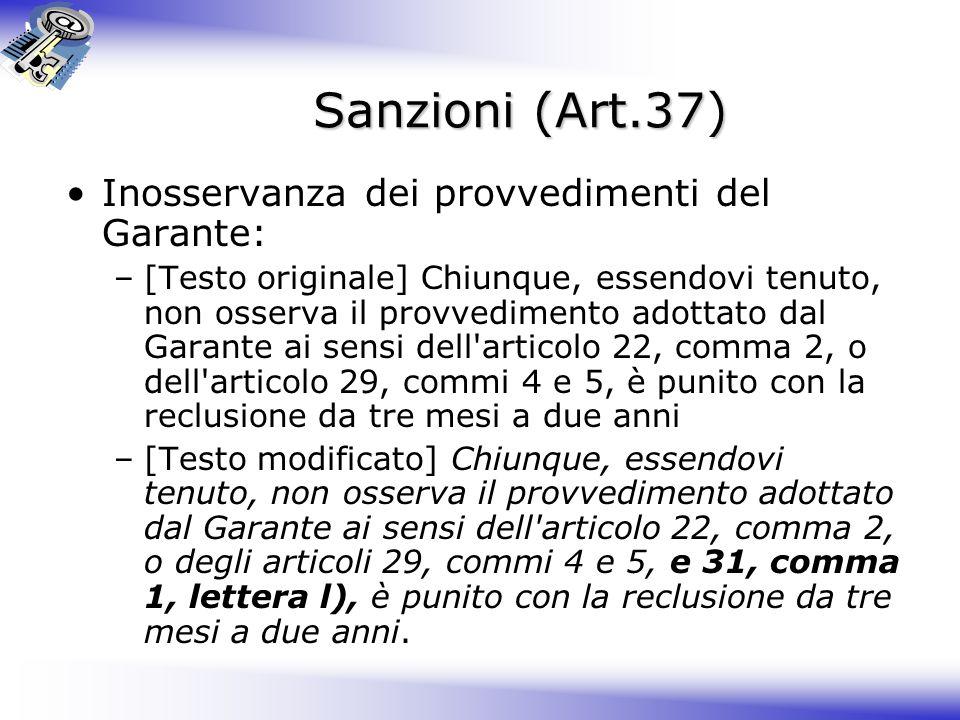 Sanzioni (Art.37) Inosservanza dei provvedimenti del Garante: –[Testo originale] Chiunque, essendovi tenuto, non osserva il provvedimento adottato dal Garante ai sensi dell articolo 22, comma 2, o dell articolo 29, commi 4 e 5, è punito con la reclusione da tre mesi a due anni –[Testo modificato] Chiunque, essendovi tenuto, non osserva il provvedimento adottato dal Garante ai sensi dell articolo 22, comma 2, o degli articoli 29, commi 4 e 5, e 31, comma 1, lettera l), è punito con la reclusione da tre mesi a due anni.