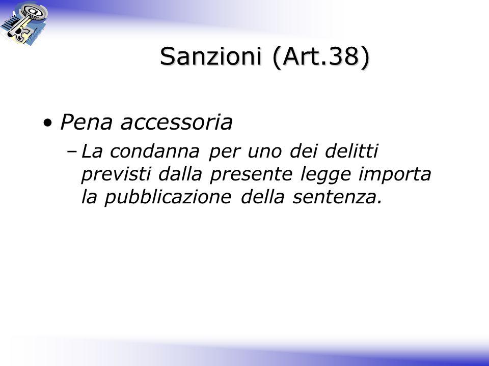 Sanzioni (Art.38) Pena accessoria –La condanna per uno dei delitti previsti dalla presente legge importa la pubblicazione della sentenza.