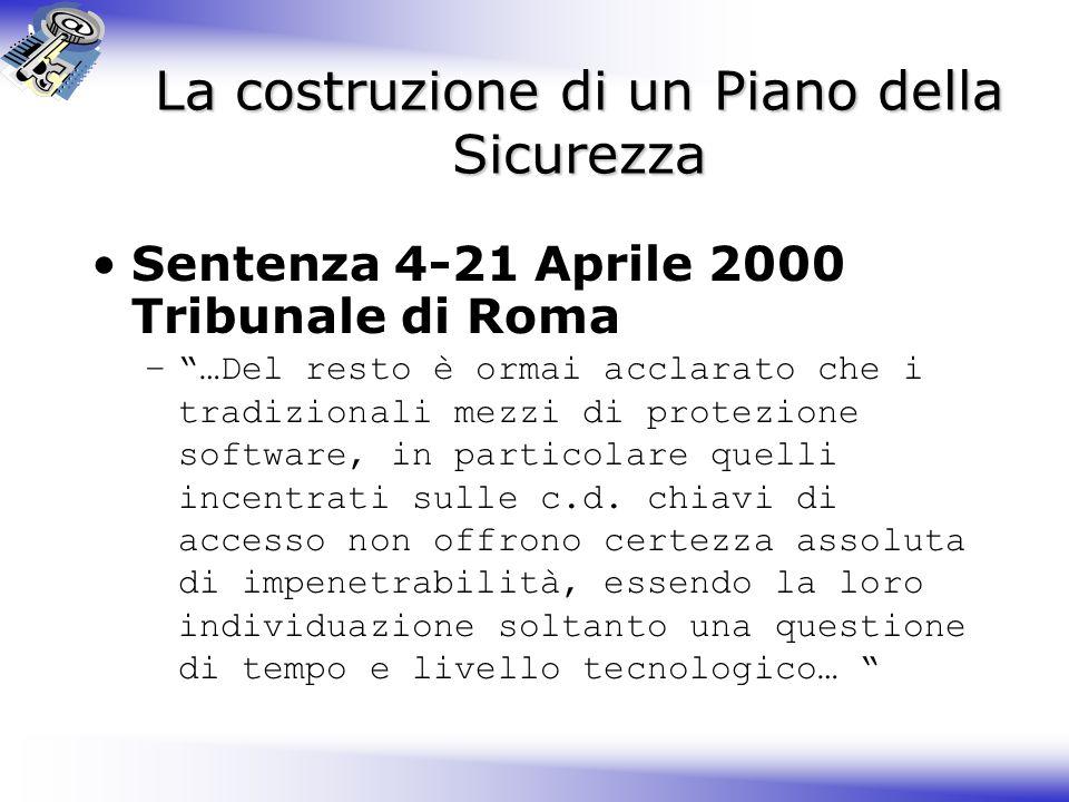 La costruzione di un Piano della Sicurezza Sentenza 4-21 Aprile 2000 Tribunale di Roma – …Del resto è ormai acclarato che i tradizionali mezzi di protezione software, in particolare quelli incentrati sulle c.d.