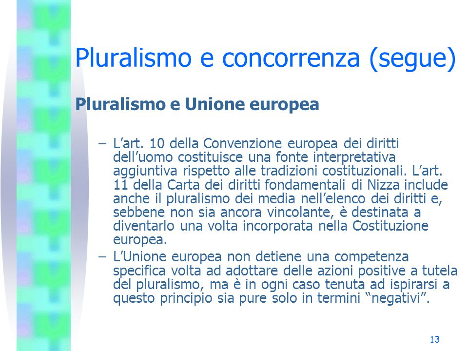 12 Pluralismo e concorrenza (segue) Pluralismo e Unione europea –Nelle costituzioni di tutti gli Stati membri è riconosciuta la libertà di espressione come diritto fondamentale; in alcune è previsto anche il diritto di ricevere informazioni.