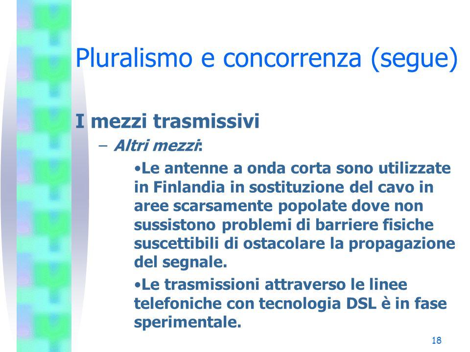 17 Pluralismo e concorrenza (segue) I mezzi trasmissivi –Satellite: Il segnale viene trasmesso dal centro di produzione ad una stazione di up-link che