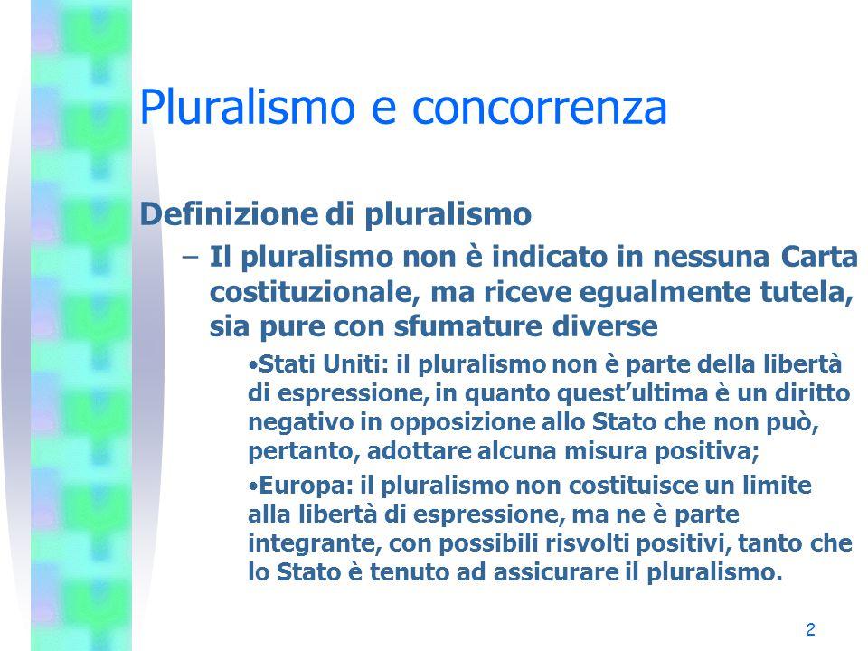 2 Pluralismo e concorrenza Definizione di pluralismo –Il pluralismo non è indicato in nessuna Carta costituzionale, ma riceve egualmente tutela, sia pure con sfumature diverse Stati Uniti: il pluralismo non è parte della libertà di espressione, in quanto quest'ultima è un diritto negativo in opposizione allo Stato che non può, pertanto, adottare alcuna misura positiva; Europa: il pluralismo non costituisce un limite alla libertà di espressione, ma ne è parte integrante, con possibili risvolti positivi, tanto che lo Stato è tenuto ad assicurare il pluralismo.