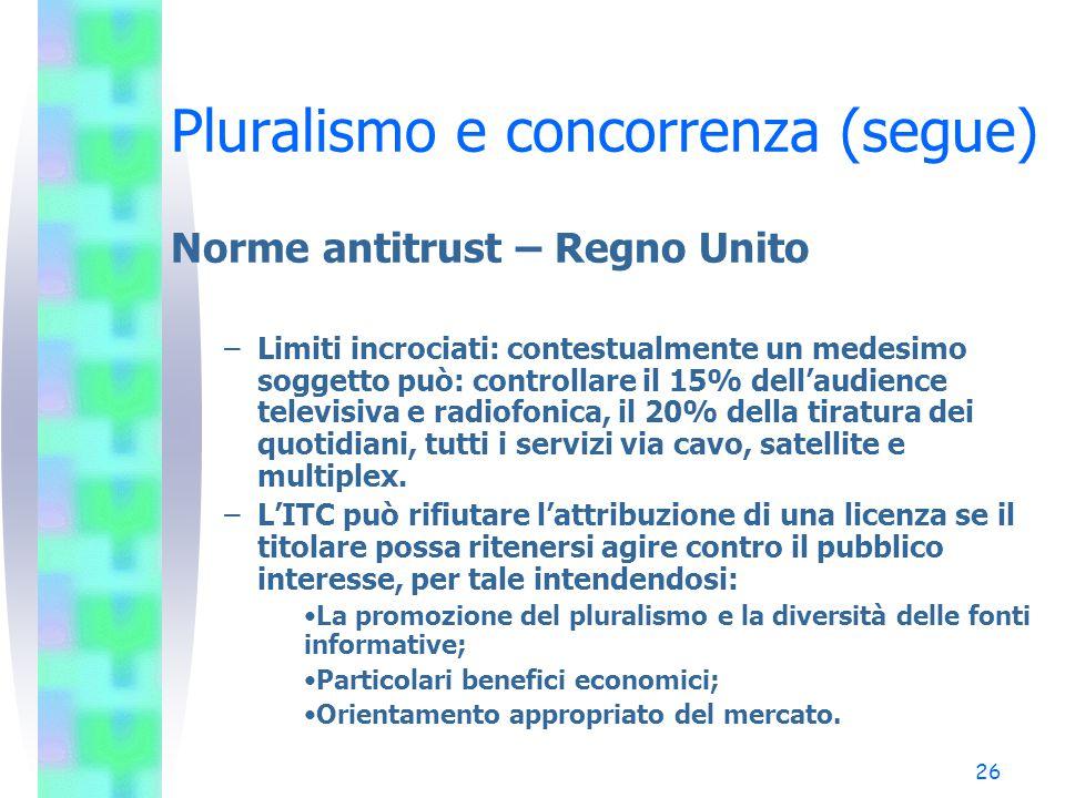 25 Pluralismo e concorrenza (segue) Norme antitrust – Regno Unito – Il limite generale è costituito dal 15% dell'audience sia per la radio che per la televisione; il limite nella stampa è il 20% della tiratura.