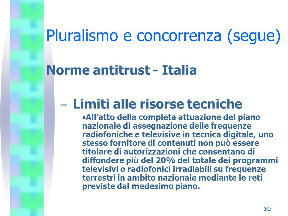 29 Pluralismo e concorrenza (segue) Norme antitrust - Italia – Limiti alle risorse economiche Fermo restando il divieto di costituzione di posizioni d
