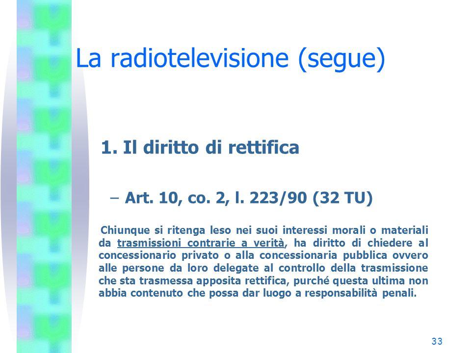 32 La radiotelevisione (segue) Gli obblighi dei concessionari 1 Il diritto di rettifica 2 La tutela dei minori 3 Le quote europee 4 I limiti alla pubblicità 5 La comunicazione istituzionale 6 La par condicio