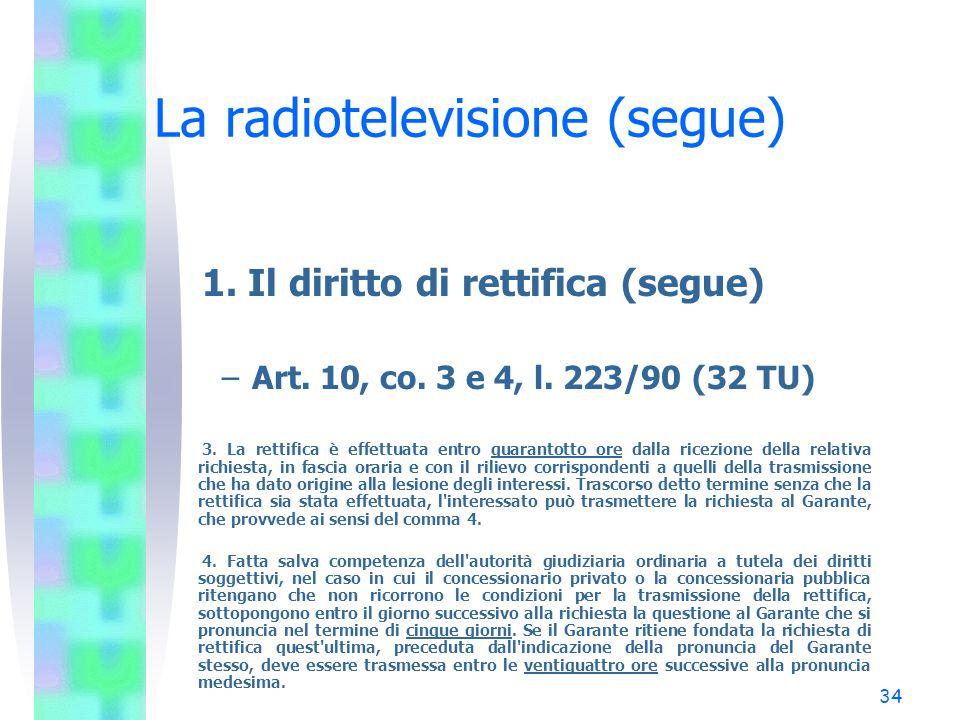 33 La radiotelevisione (segue) 1. Il diritto di rettifica –Art. 10, co. 2, l. 223/90 (32 TU) Chiunque si ritenga leso nei suoi interessi morali o mate