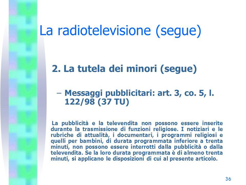 35 La radiotelevisione (segue) 2. La tutela dei minori –Messaggi pubblicitari: art. 8, co. 1, l. 223/90 (4 TU) La pubblicità radiofonica e televisiva