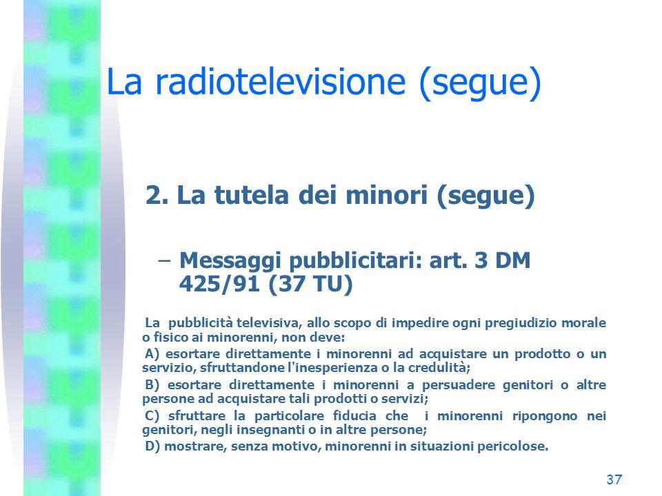 36 La radiotelevisione (segue) 2. La tutela dei minori (segue) –Messaggi pubblicitari: art. 3, co. 5, l. 122/98 (37 TU) La pubblicità e la televendita
