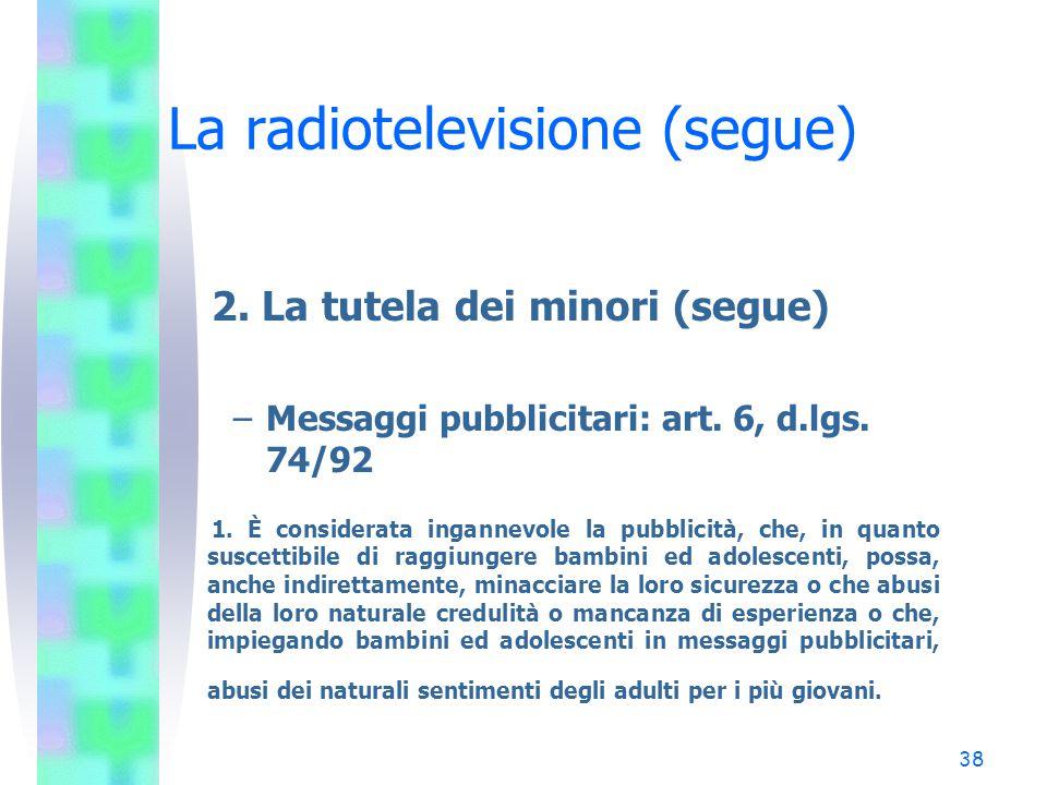 37 La radiotelevisione (segue) 2. La tutela dei minori (segue) –Messaggi pubblicitari: art. 3 DM 425/91 (37 TU) La pubblicità televisiva, allo scopo d