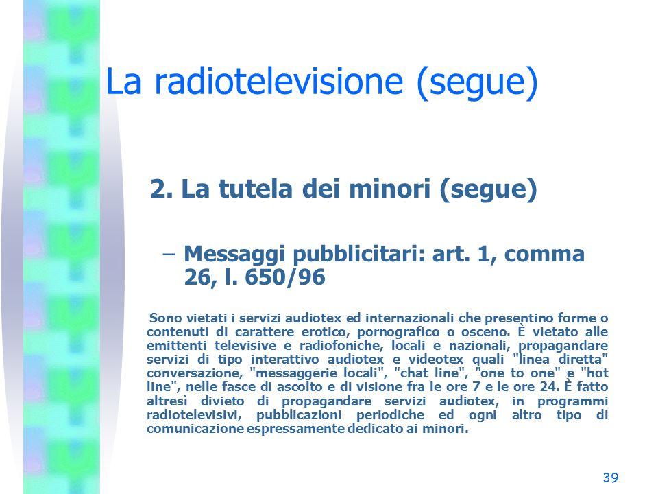 38 La radiotelevisione (segue) 2. La tutela dei minori (segue) –Messaggi pubblicitari: art. 6, d.lgs. 74/92 1. È considerata ingannevole la pubblicità