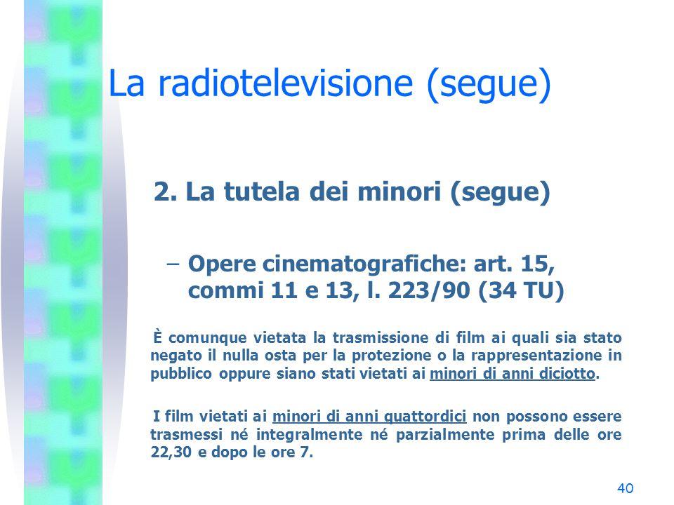 39 La radiotelevisione (segue) 2. La tutela dei minori (segue) –Messaggi pubblicitari: art. 1, comma 26, l. 650/96 Sono vietati i servizi audiotex ed