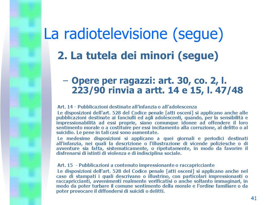 40 La radiotelevisione (segue) 2. La tutela dei minori (segue) –Opere cinematografiche: art. 15, commi 11 e 13, l. 223/90 (34 TU) È comunque vietata l