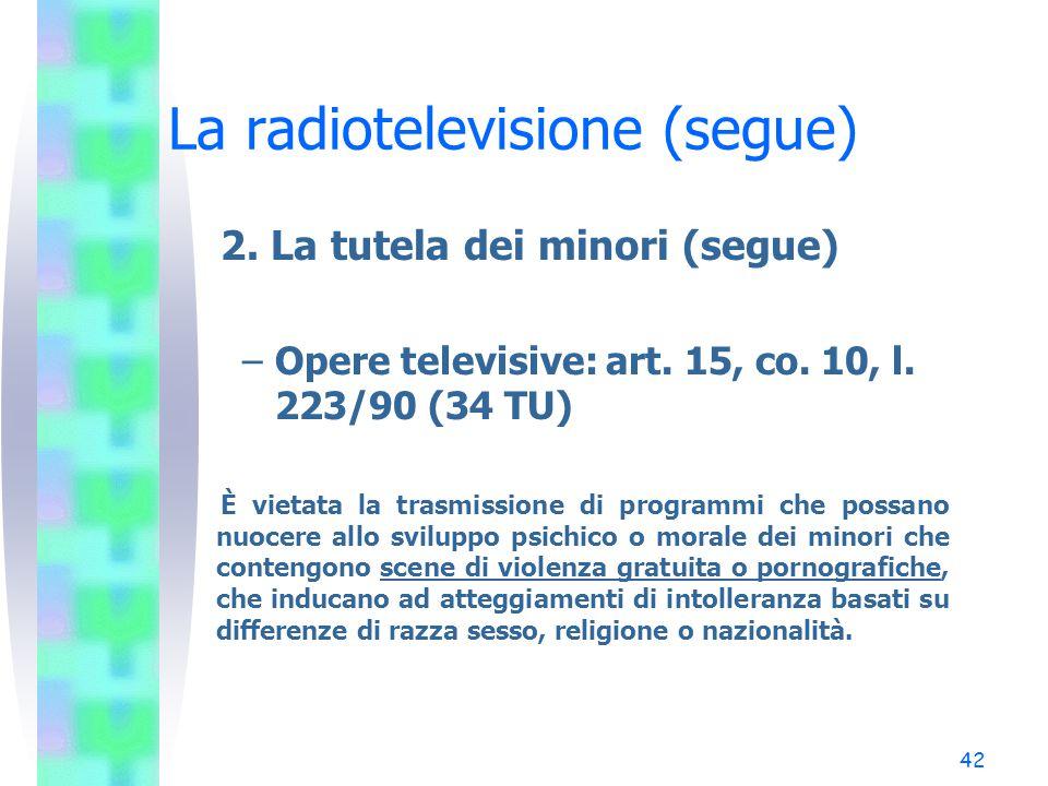 41 La radiotelevisione (segue) 2. La tutela dei minori (segue) –Opere per ragazzi: art. 30, co. 2, l. 223/90 rinvia a artt. 14 e 15, l. 47/48 Art. 14