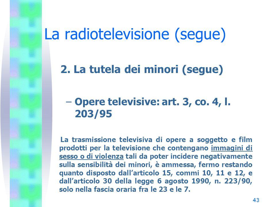 42 La radiotelevisione (segue) 2. La tutela dei minori (segue) –Opere televisive: art. 15, co. 10, l. 223/90 (34 TU) È vietata la trasmissione di prog