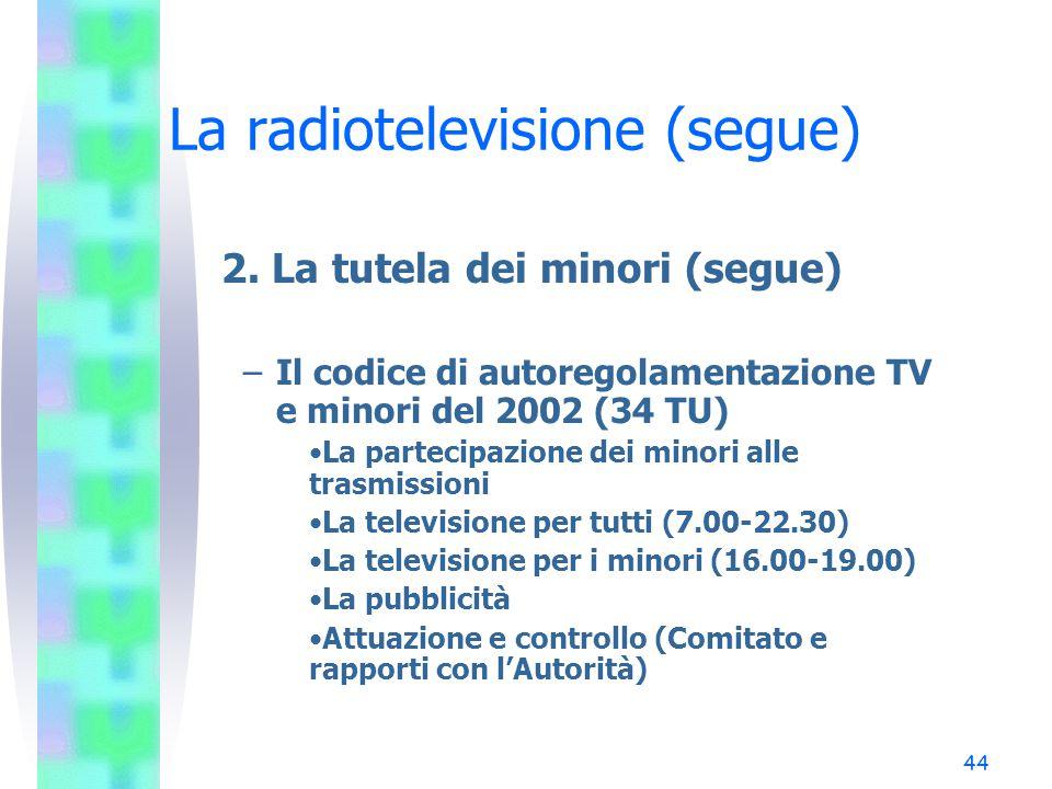 43 La radiotelevisione (segue) 2. La tutela dei minori (segue) –Opere televisive: art. 3, co. 4, l. 203/95 La trasmissione televisiva di opere a sogge