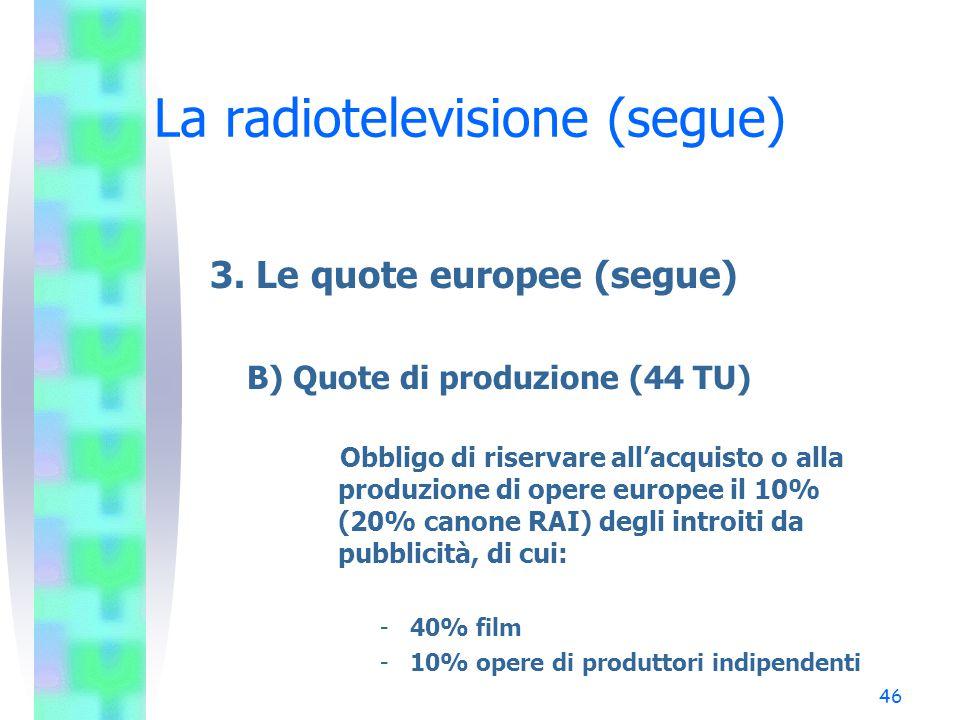 45 La radiotelevisione (segue) 3. Le quote europee A) Quote di distribuzione (44 TU) Obbligo di riservare alle opere europee il 50% del tempo mensile