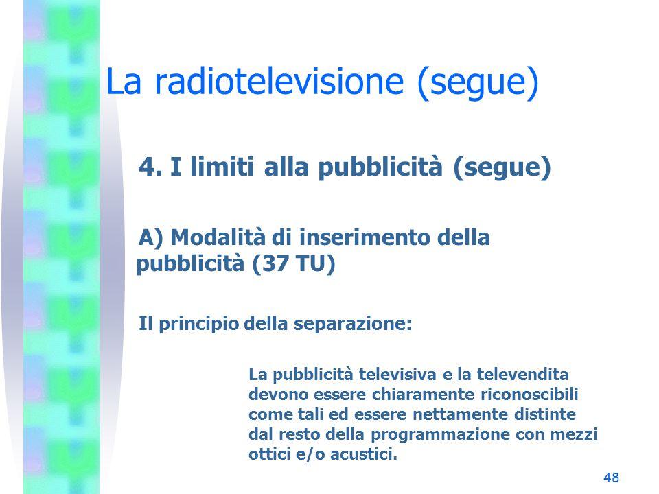 47 La radiotelevisione (segue) 4. I limiti alla pubblicità A) Modalità di inserimento dei messaggi pubblicitari B) Inserimento della pubblicità negli