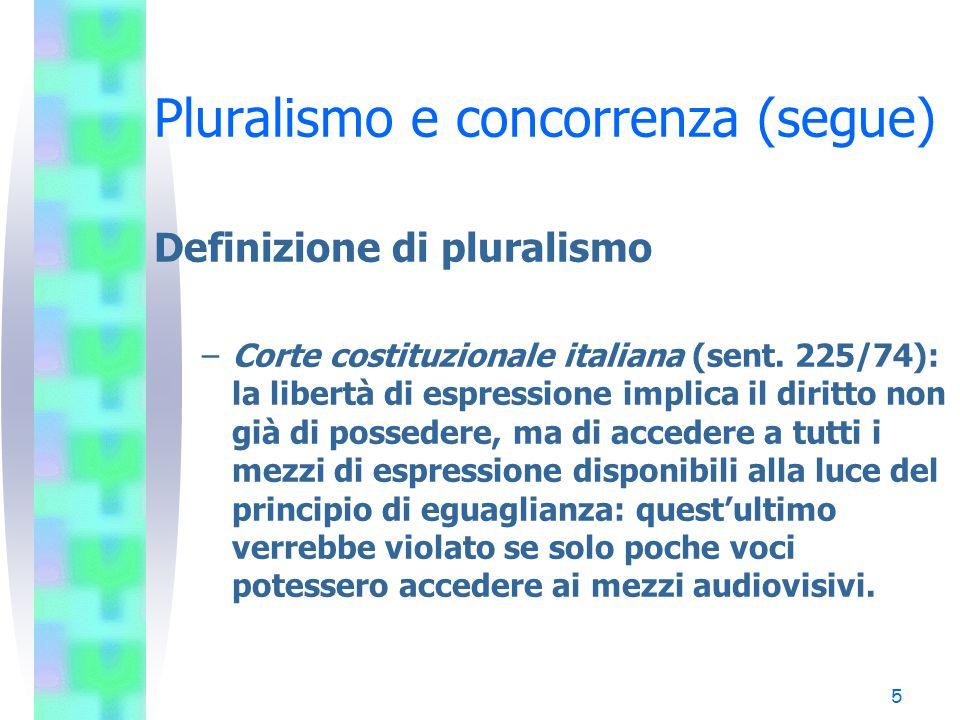 4 Pluralismo e concorrenza (segue) Definizione di pluralismo –Consiglio costituzionale francese (sent. 217/86): il pluralismo delle opinioni è di per