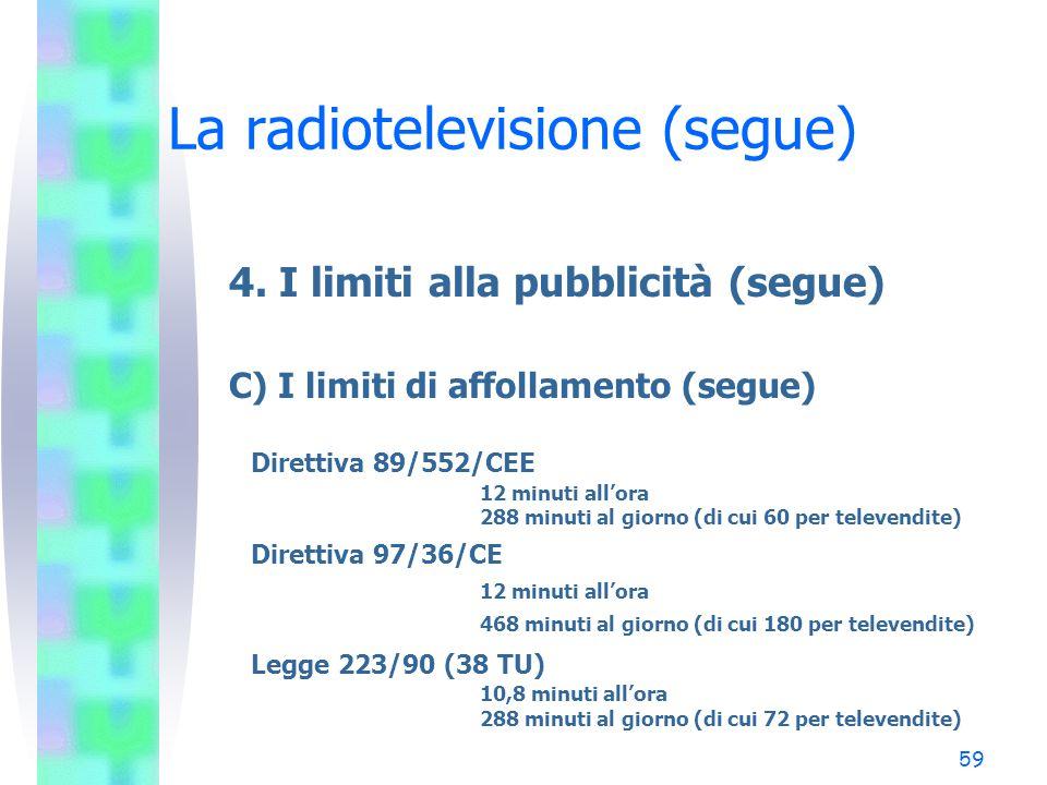58 La radiotelevisione (segue) 4. I limiti alla pubblicità (segue) C) I limiti di affollamento (38 TU) –Il limite di affollamento orario –Il limite di