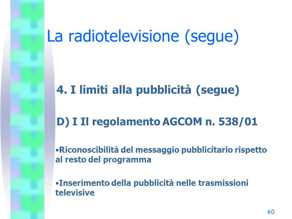 59 La radiotelevisione (segue) 4. I limiti alla pubblicità (segue) C) I limiti di affollamento (segue) Direttiva 89/552/CEE 12 minuti all'ora 288 minu