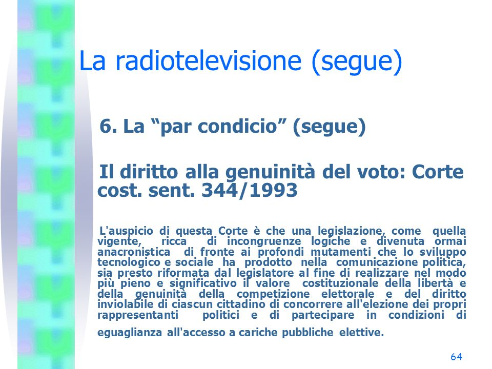 """63 IX. La radiotelevisione (segue) 6. La """"par condicio"""" Il diritto ad un'informazione equilibrata: Corte cost. sent. 48/1964 L'art. 21, comma primo, d"""