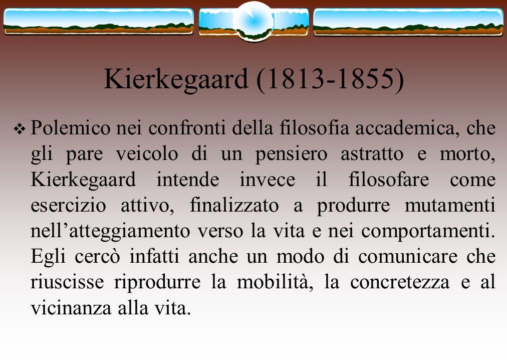 Kierkegaard (1813-1855)  Polemico nei confronti della filosofia accademica, che gli pare veicolo di un pensiero astratto e morto, Kierkegaard intende
