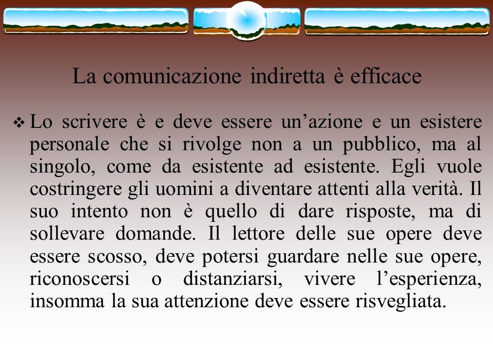 La comunicazione indiretta è efficace  Lo scrivere è e deve essere un'azione e un esistere personale che si rivolge non a un pubblico, ma al singolo,