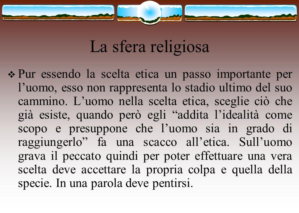 La sfera religiosa  Pur essendo la scelta etica un passo importante per l'uomo, esso non rappresenta lo stadio ultimo del suo cammino. L'uomo nella s