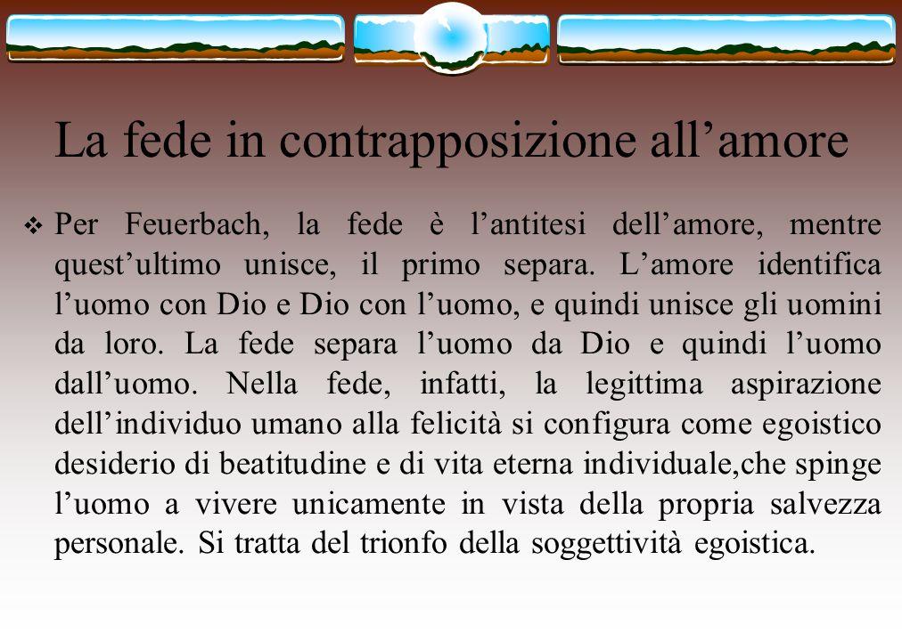 La fede in contrapposizione all'amore  Per Feuerbach, la fede è l'antitesi dell'amore, mentre quest'ultimo unisce, il primo separa. L'amore identific