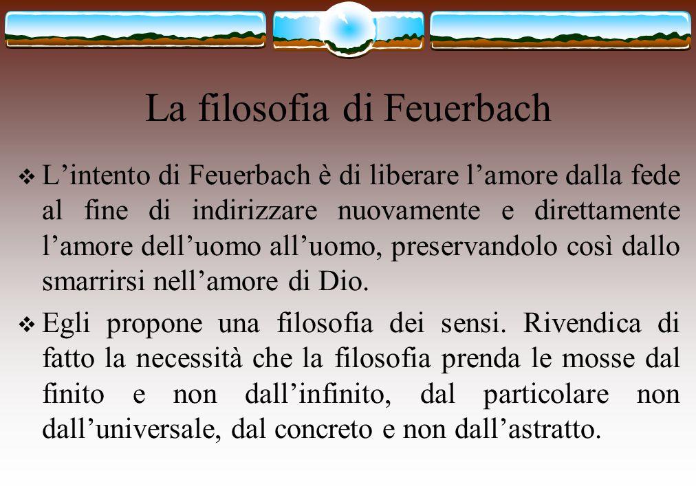 La filosofia di Feuerbach  L'intento di Feuerbach è di liberare l'amore dalla fede al fine di indirizzare nuovamente e direttamente l'amore dell'uomo