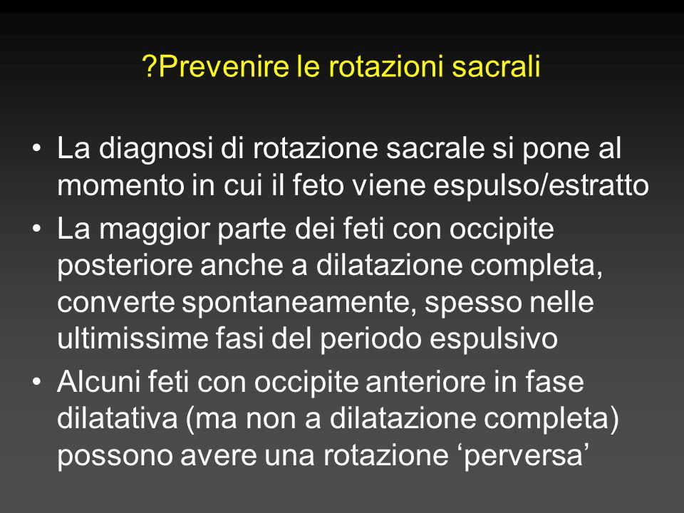 ?Prevenire le rotazioni sacrali La diagnosi di rotazione sacrale si pone al momento in cui il feto viene espulso/estratto La maggior parte dei feti co